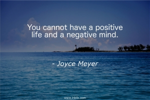 You cannot have positive life and a negative mind.